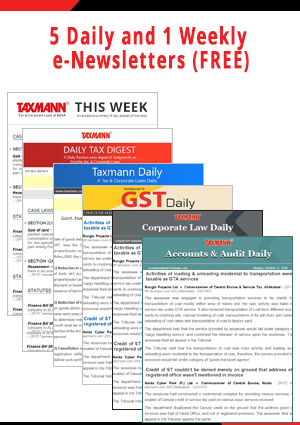 GST Daily, Taxmann Daily , Daily Tax Digest, Corporate Laws Daily and Accounts & Audit Daily and 1 Weekly (e-Newsletters)