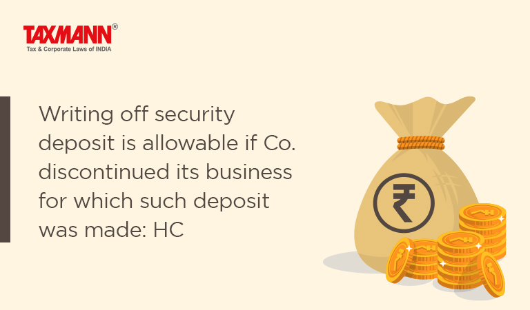 Writing off security deposit is allowable if Co. discontinued its business for which such deposit was made: HC
