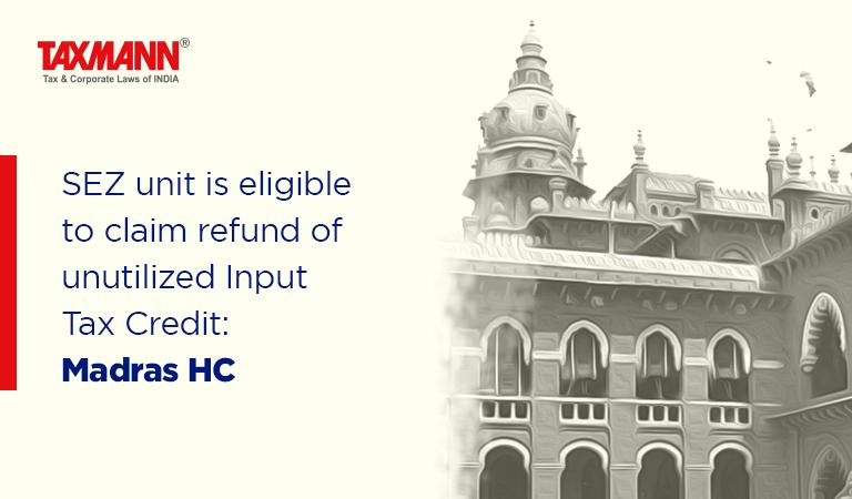 SEZ unit is eligible to claim refund of unutilized Input Tax Credit: Madras HC