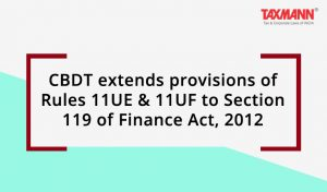 CBDT extends provisions of Rules 11UE & 11UF to Sec. 119 of Finance Act