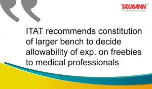 ITAT recommends constitution of larger bench to decide allowability of exp. on freebies to medical professionals