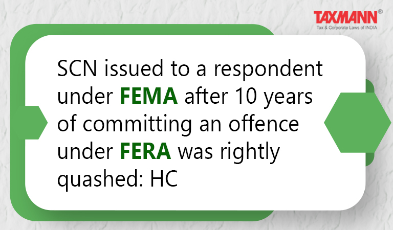 SCN issued to a respondent under FEMA after 10 years of committing an offence under FERA was rightly quashed: HC